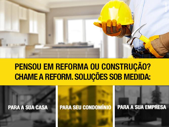 Pensou em Reforma Ou Construção? Chame a Reform. Soluções sob medida.